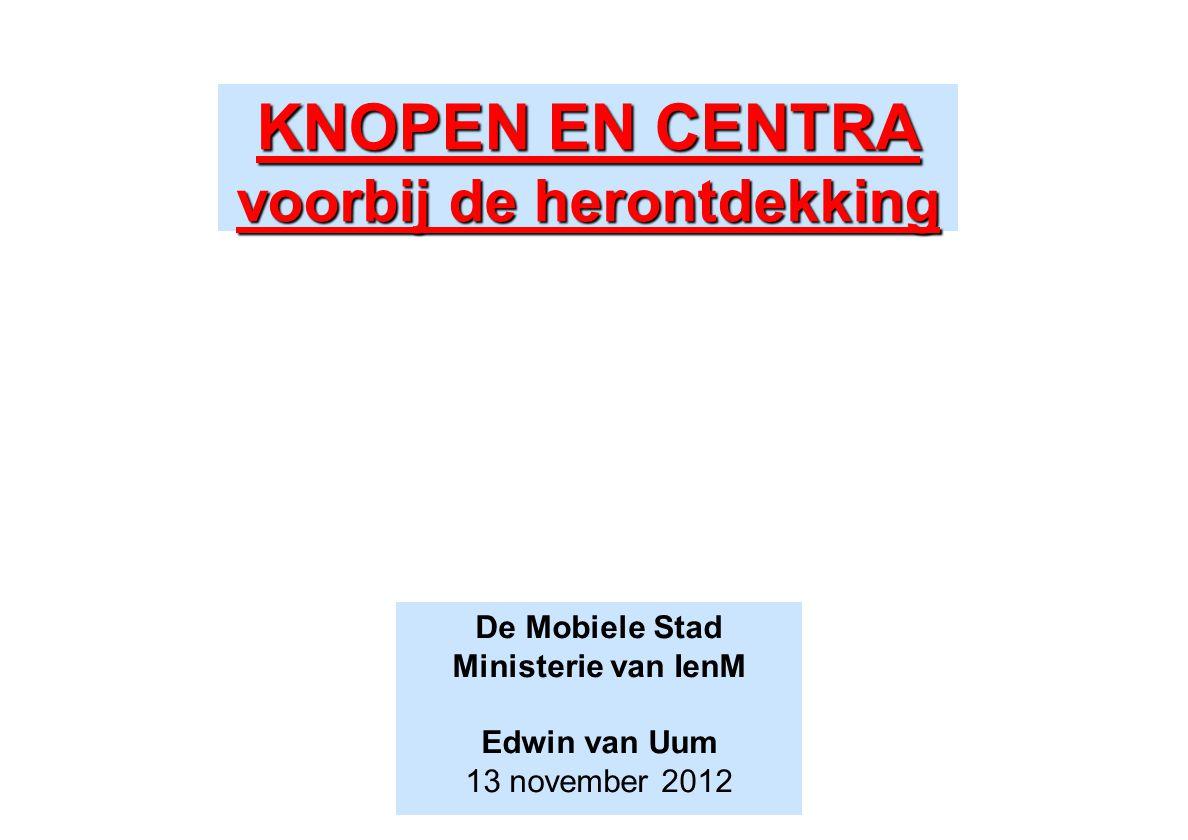 KNOPEN EN CENTRA voorbij de herontdekking De Mobiele Stad Ministerie van IenM Edwin van Uum 13 november 2012