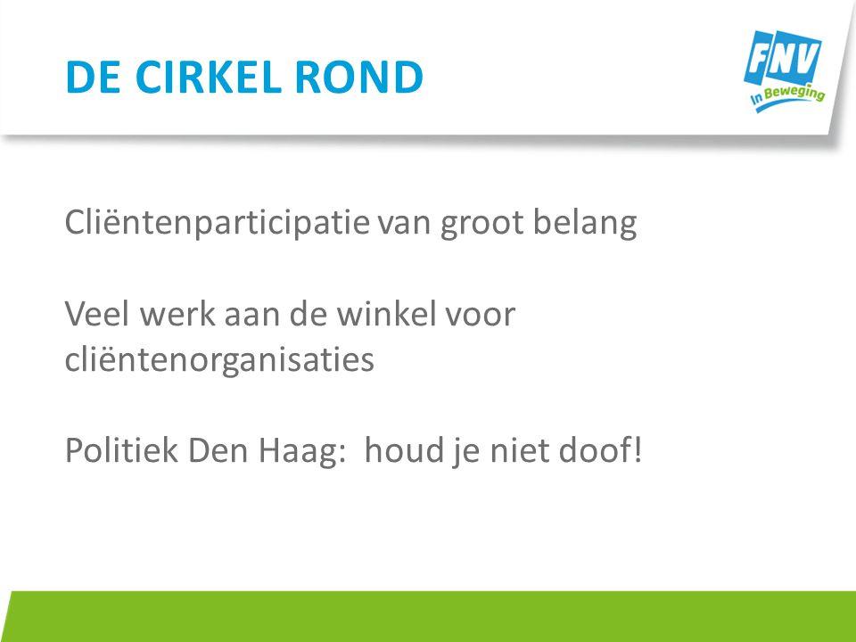 Cliëntenparticipatie van groot belang Veel werk aan de winkel voor cliëntenorganisaties Politiek Den Haag: houd je niet doof! DE CIRKEL ROND