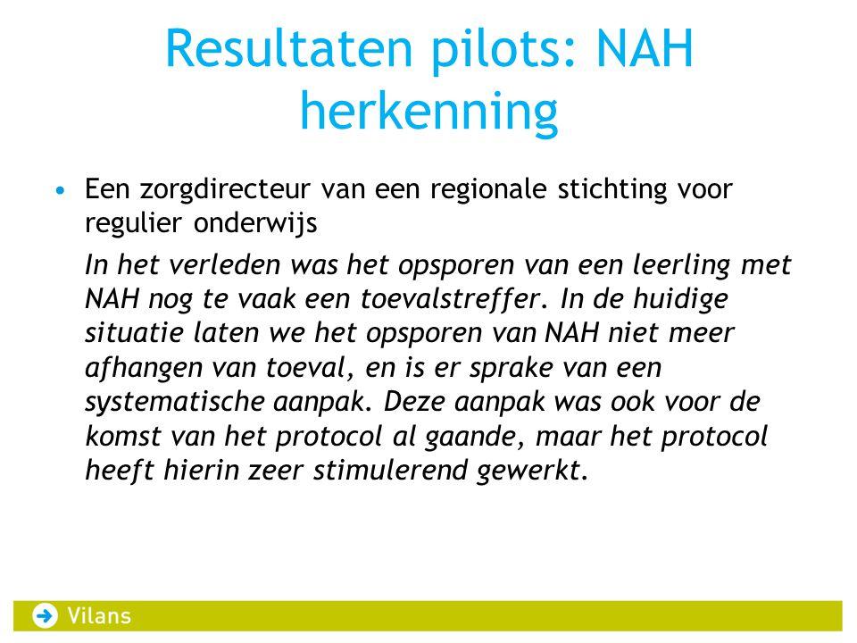 Resultaten pilots: NAH herkenning •Een zorgdirecteur van een regionale stichting voor regulier onderwijs In het verleden was het opsporen van een leerling met NAH nog te vaak een toevalstreffer.