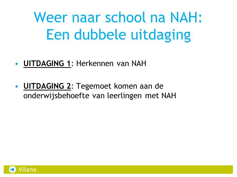 Weer naar school na NAH: Een dubbele uitdaging •UITDAGING 1: Herkennen van NAH •UITDAGING 2: Tegemoet komen aan de onderwijsbehoefte van leerlingen met NAH