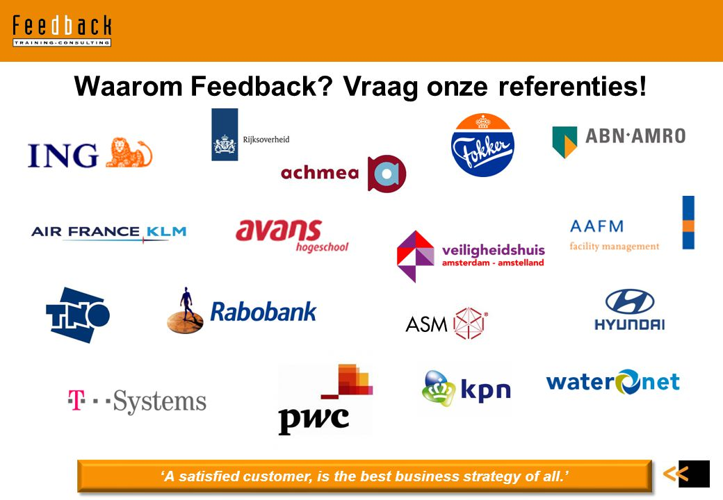 Waarom Feedback? Vraag onze referenties! 'A satisfied customer, is the best business strategy of all.'
