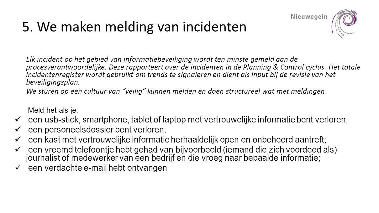 5. We maken melding van incidenten Elk incident op het gebied van informatiebeveiliging wordt ten minste gemeld aan de procesverantwoordelijke. Deze r