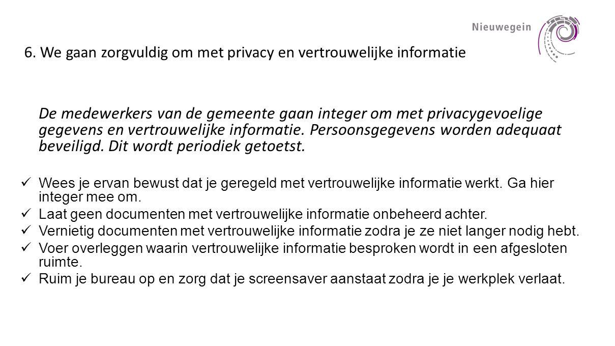 6. We gaan zorgvuldig om met privacy en vertrouwelijke informatie De medewerkers van de gemeente gaan integer om met privacygevoelige gegevens en vert