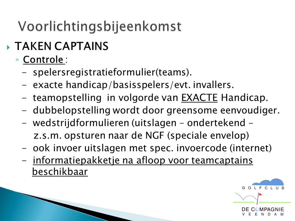  TAKEN CAPTAINS ◦ Controle : - spelersregistratieformulier(teams). - exacte handicap/basisspelers/evt. invallers. - teamopstelling in volgorde van EX