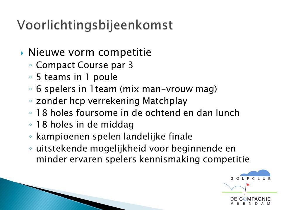  Nieuwe vorm competitie ◦ Compact Course par 3 ◦ 5 teams in 1 poule ◦ 6 spelers in 1team (mix man-vrouw mag) ◦ zonder hcp verrekening Matchplay ◦ 18