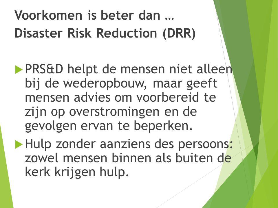 Voorkomen is beter dan … Disaster Risk Reduction (DRR)  PRS&D helpt de mensen niet alleen bij de wederopbouw, maar geeft mensen advies om voorbereid