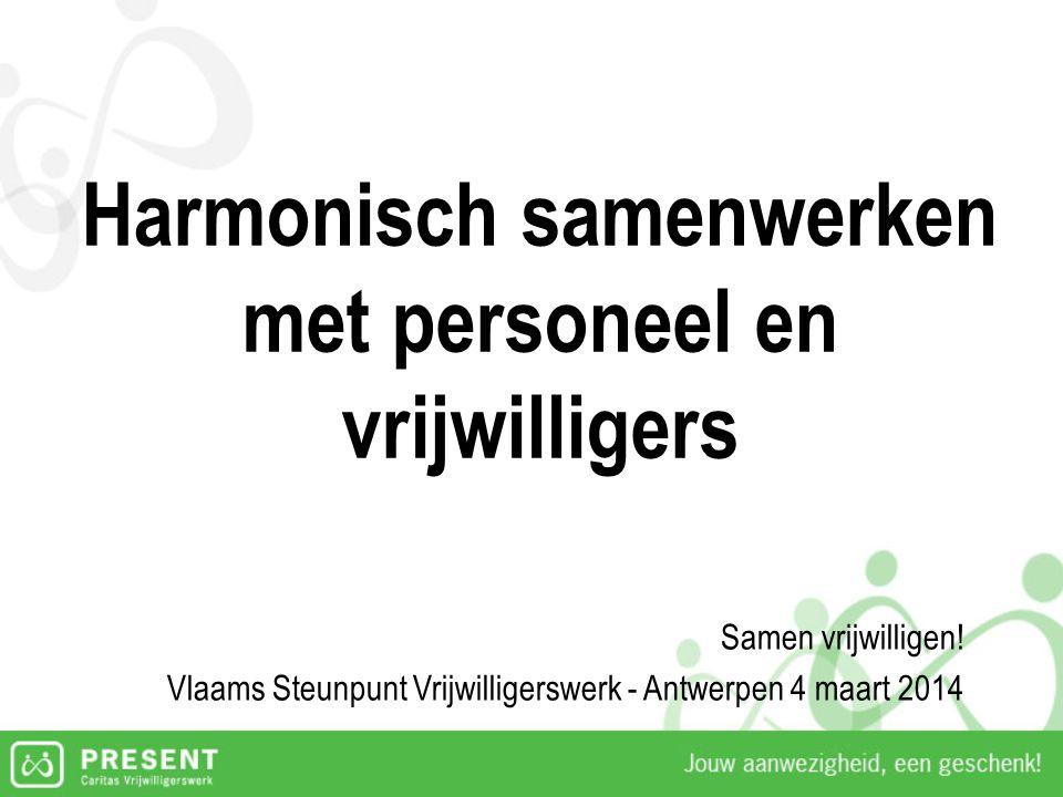 Harmonisch samenwerken met personeel en vrijwilligers Samen vrijwilligen! Vlaams Steunpunt Vrijwilligerswerk - Antwerpen 4 maart 2014