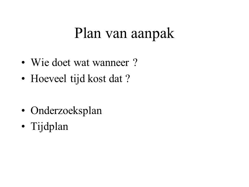Plan van aanpak •Wie doet wat wanneer ? •Hoeveel tijd kost dat ? •Onderzoeksplan •Tijdplan