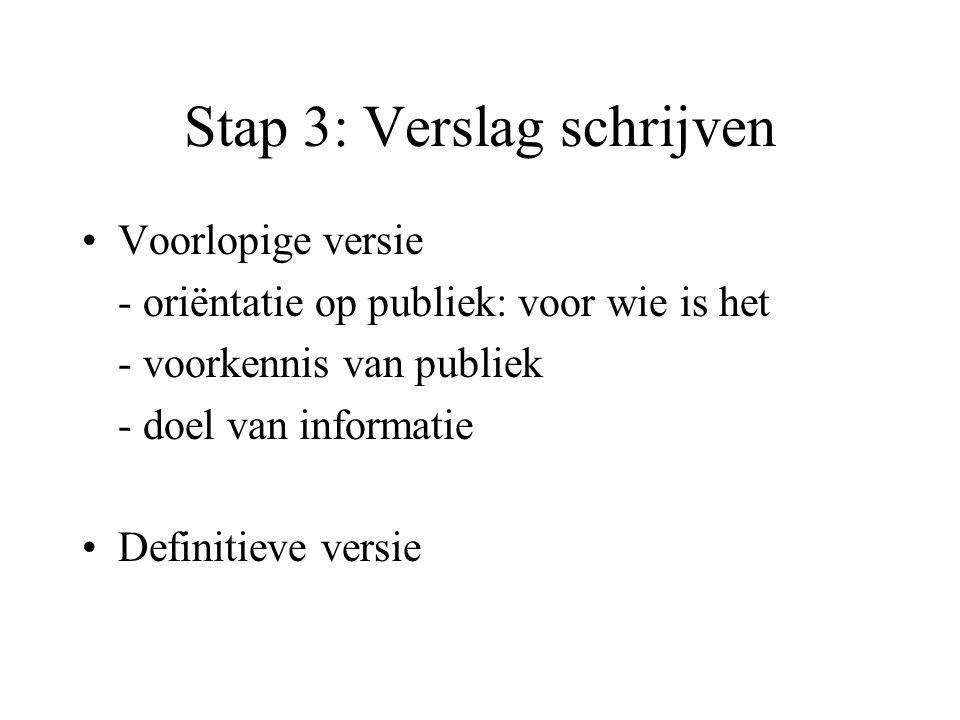 Stap 3: Verslag schrijven •Voorlopige versie - oriëntatie op publiek: voor wie is het - voorkennis van publiek - doel van informatie •Definitieve vers