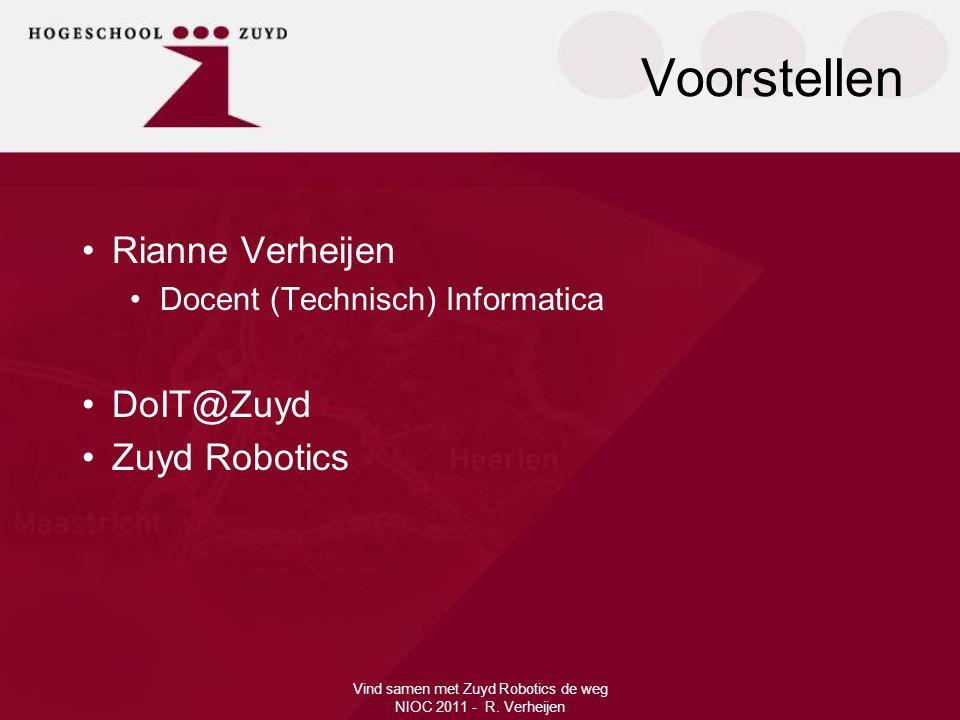 Voorstellen Vind samen met Zuyd Robotics de weg NIOC 2011 - R. Verheijen •Rianne Verheijen •Docent (Technisch) Informatica •DoIT@Zuyd •Zuyd Robotics