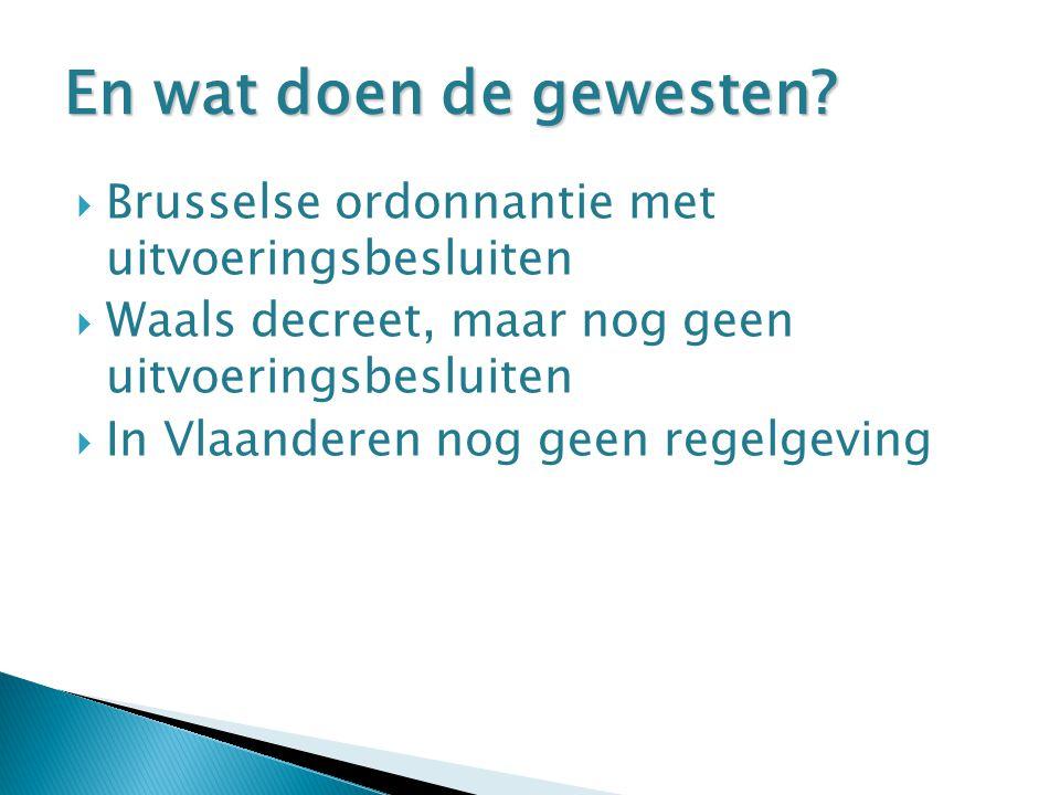  Brusselse ordonnantie met uitvoeringsbesluiten  Waals decreet, maar nog geen uitvoeringsbesluiten  In Vlaanderen nog geen regelgeving En wat doen de gewesten