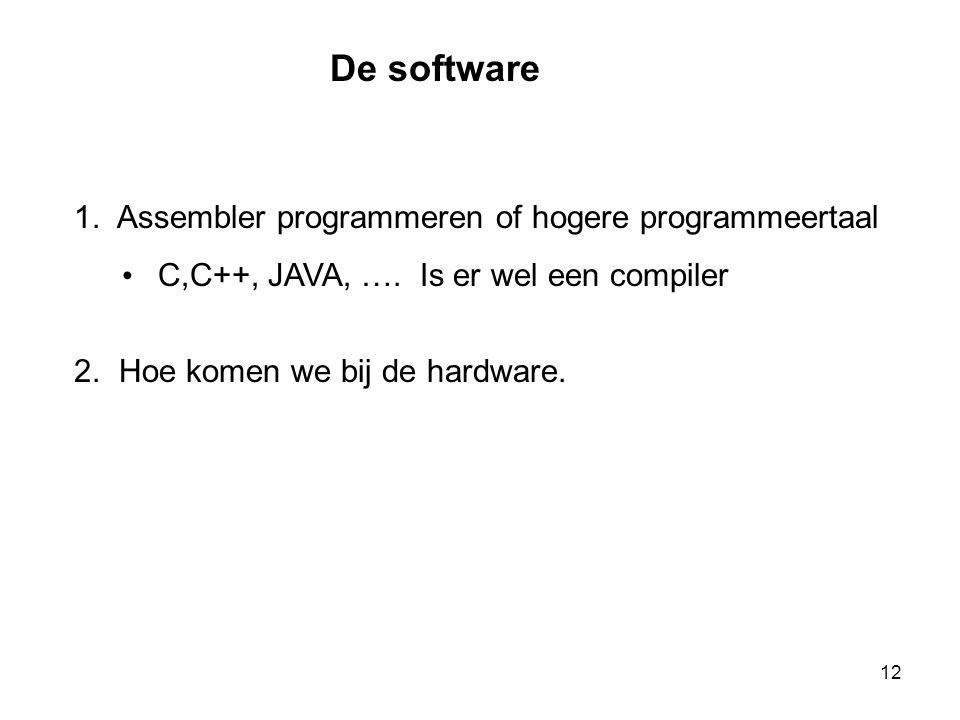 De software 1. Assembler programmeren of hogere programmeertaal • C,C++, JAVA, …. Is er wel een compiler 2. Hoe komen we bij de hardware. 12