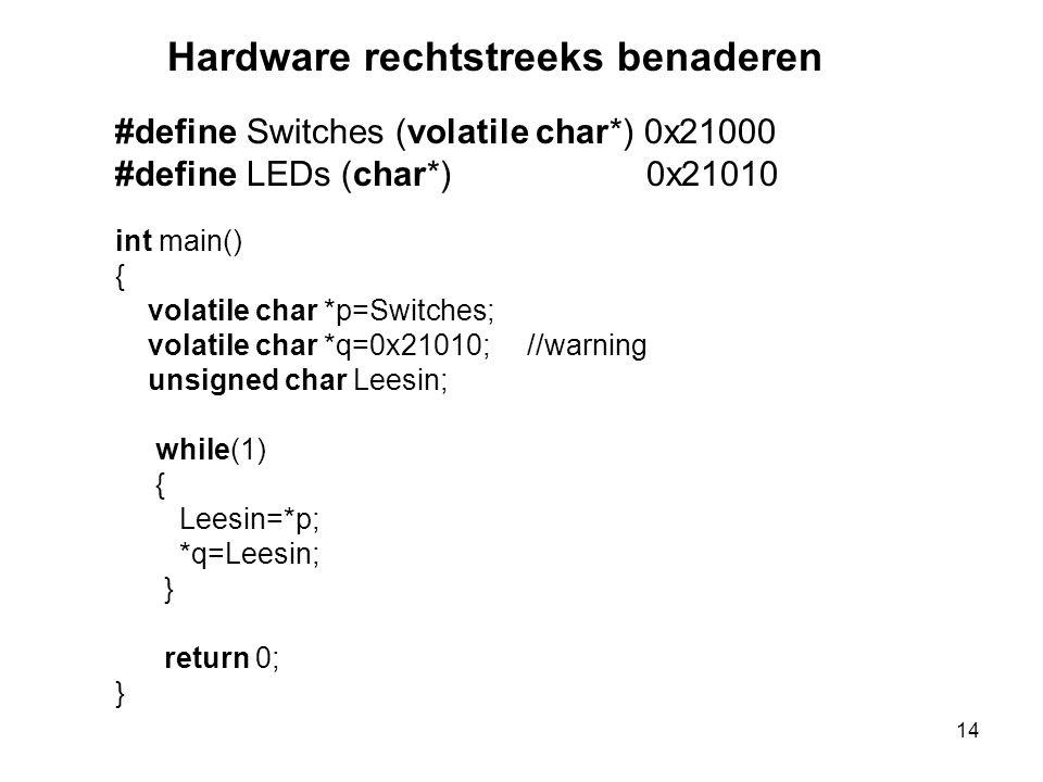 #define Switches (volatile char*) 0x21000 #define LEDs (char*) 0x21010 int main() { volatile char *p=Switches; volatile char *q=0x21010; //warning unsigned char Leesin; while(1) { Leesin=*p; *q=Leesin; } return 0; } Hardware rechtstreeks benaderen 14