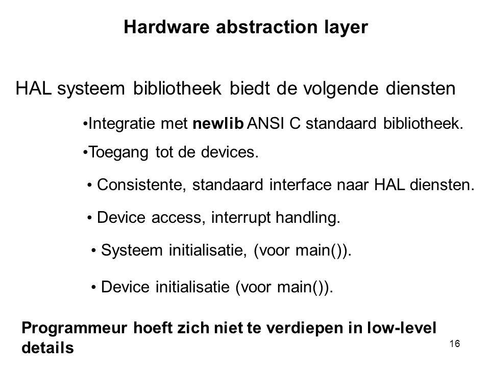 16 Hardware abstraction layer HAL systeem bibliotheek biedt de volgende diensten • Integratie met newlib ANSI C standaard bibliotheek. • Toegang tot d