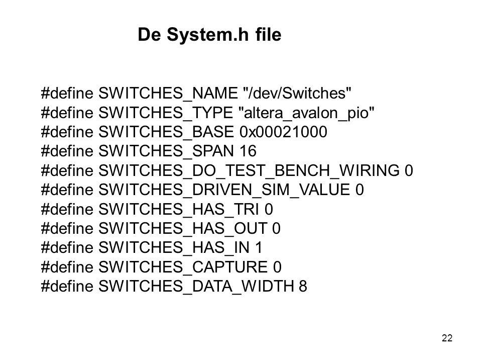 De System.h file #define SWITCHES_NAME /dev/Switches #define SWITCHES_TYPE altera_avalon_pio #define SWITCHES_BASE 0x00021000 #define SWITCHES_SPAN 16 #define SWITCHES_DO_TEST_BENCH_WIRING 0 #define SWITCHES_DRIVEN_SIM_VALUE 0 #define SWITCHES_HAS_TRI 0 #define SWITCHES_HAS_OUT 0 #define SWITCHES_HAS_IN 1 #define SWITCHES_CAPTURE 0 #define SWITCHES_DATA_WIDTH 8 22