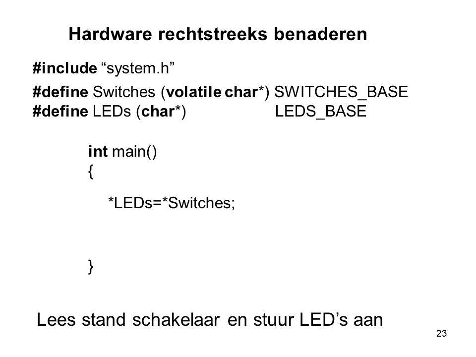 #define Switches (volatile char*) SWITCHES_BASE #define LEDs (char*) LEDS_BASE int main() { } *LEDs=*Switches; Lees stand schakelaar en stuur LED's aan Hardware rechtstreeks benaderen #include system.h 23