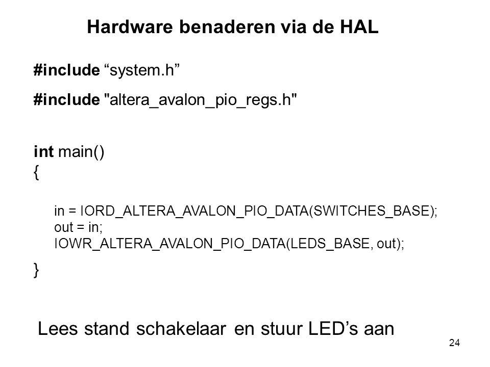 24 int main() { } in = IORD_ALTERA_AVALON_PIO_DATA(SWITCHES_BASE); out = in; IOWR_ALTERA_AVALON_PIO_DATA(LEDS_BASE, out); Lees stand schakelaar en stuur LED's aan Hardware benaderen via de HAL #include system.h #include altera_avalon_pio_regs.h