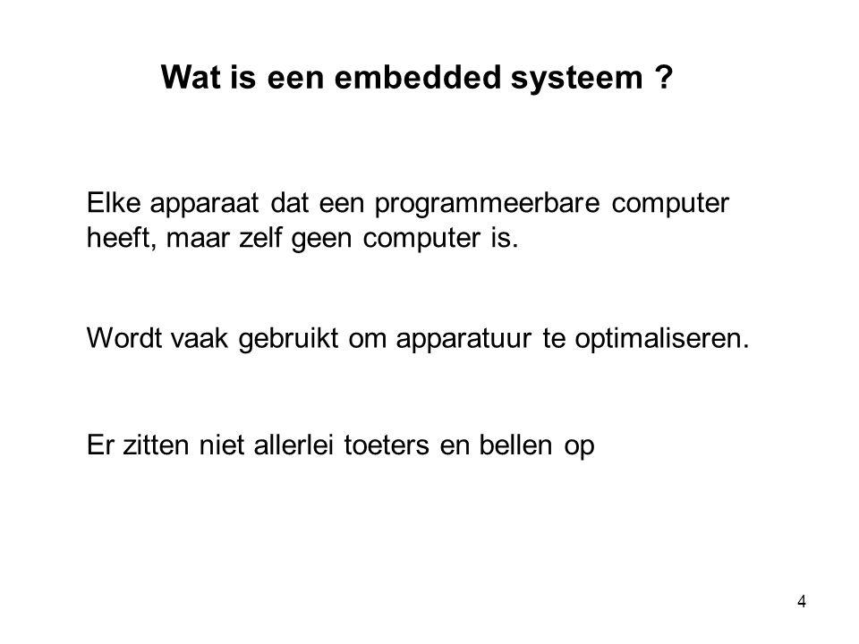 Wat is een embedded systeem ? Elke apparaat dat een programmeerbare computer heeft, maar zelf geen computer is. Wordt vaak gebruikt om apparatuur te o