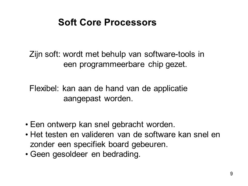 Soft Core Processors Zijn soft: wordt met behulp van software-tools in een programmeerbare chip gezet. Flexibel: kan aan de hand van de applicatie aan