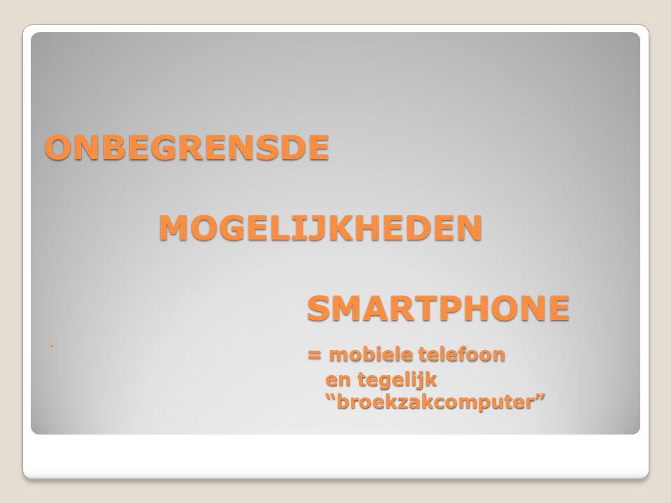 """ONBEGRENSDE MOGELIJKHEDEN SMARTPHONE = mobiele telefoon en tegelijk """"broekzakcomputer"""" """