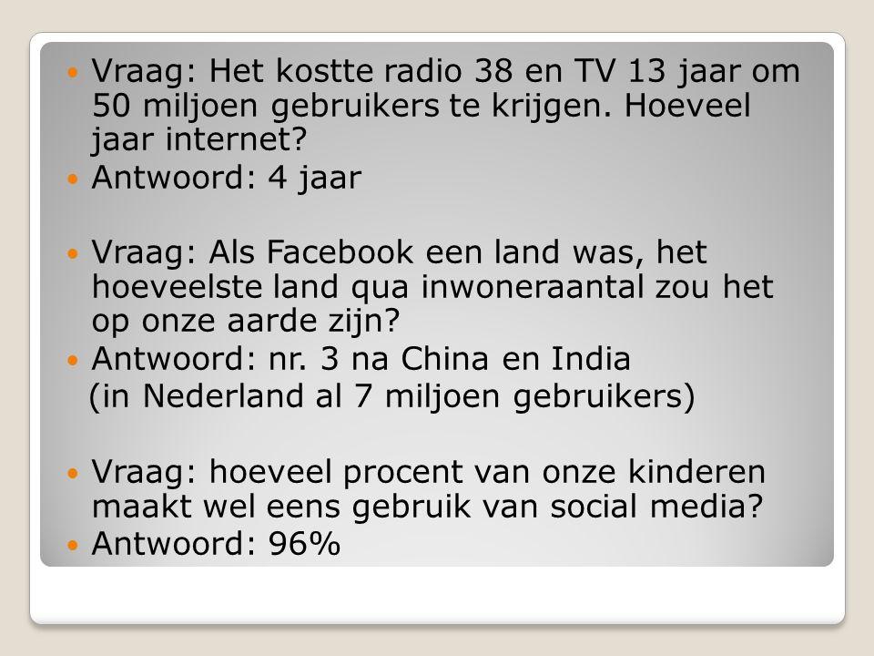  Vraag: Het kostte radio 38 en TV 13 jaar om 50 miljoen gebruikers te krijgen. Hoeveel jaar internet?  Antwoord: 4 jaar  Vraag: Als Facebook een la