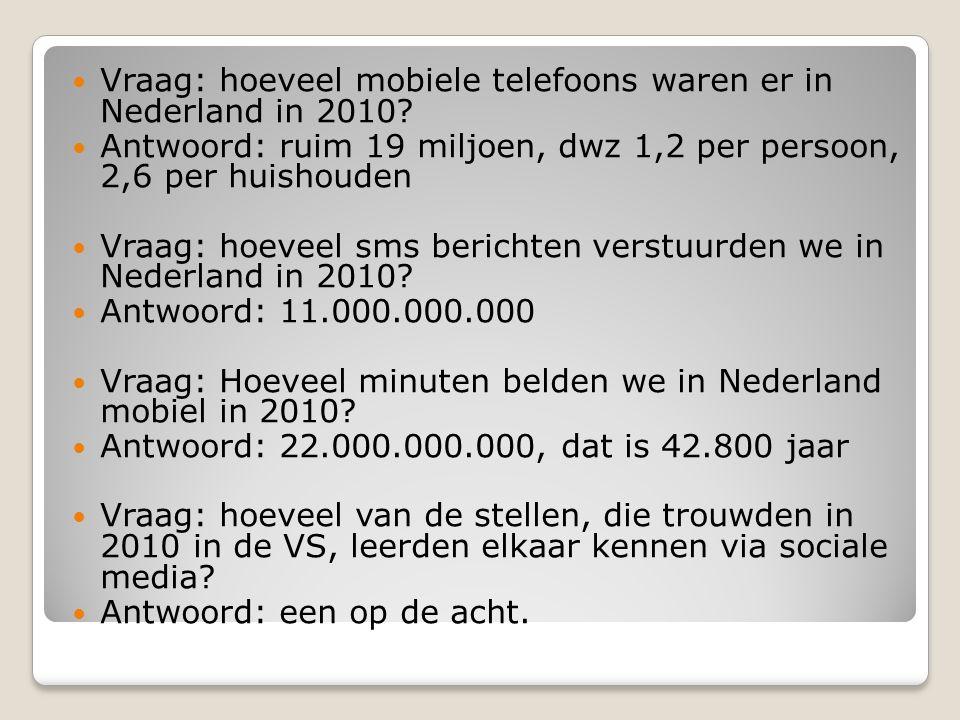 Vraag: hoeveel mobiele telefoons waren er in Nederland in 2010?  Antwoord: ruim 19 miljoen, dwz 1,2 per persoon, 2,6 per huishouden  Vraag: hoevee