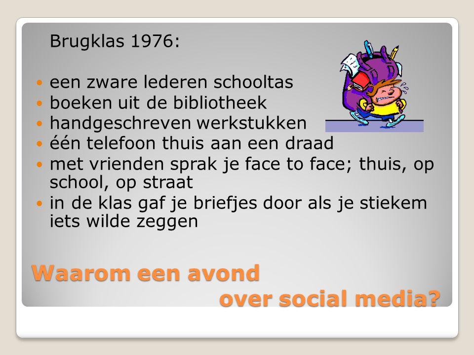 Waarom een avond over social media? Brugklas 1976:  een zware lederen schooltas  boeken uit de bibliotheek  handgeschreven werkstukken  één telefo