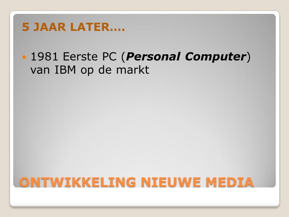 ONTWIKKELING NIEUWE MEDIA 5 JAAR LATER….  1981 Eerste PC (Personal Computer) van IBM op de markt
