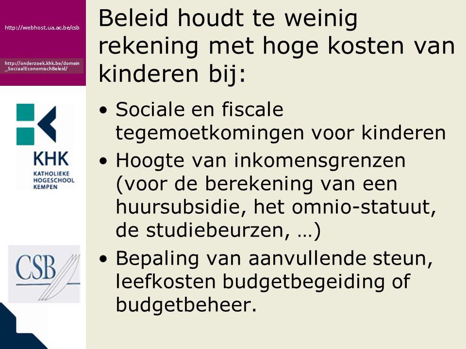www.khk.be http://webhost.ua.ac.be/csb http://onderzoek.khk.be/domein _SociaalEconomischBeleid/ Beleid houdt te weinig rekening met hoge kosten van kinderen bij: •Sociale en fiscale tegemoetkomingen voor kinderen •Hoogte van inkomensgrenzen (voor de berekening van een huursubsidie, het omnio-statuut, de studiebeurzen, …) •Bepaling van aanvullende steun, leefkosten budgetbegeiding of budgetbeheer.