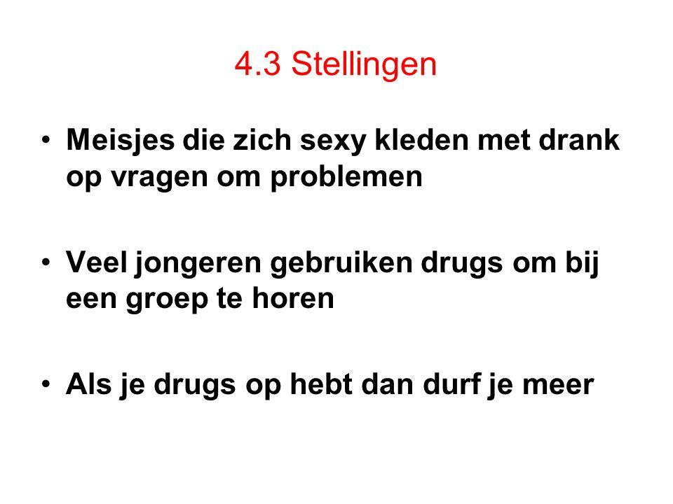 4.3 Stellingen Meisjes die zich sexy kleden met drank op vragen om problemen Veel jongeren gebruiken drugs om bij een groep te horen Als je drugs op hebt dan durf je meer