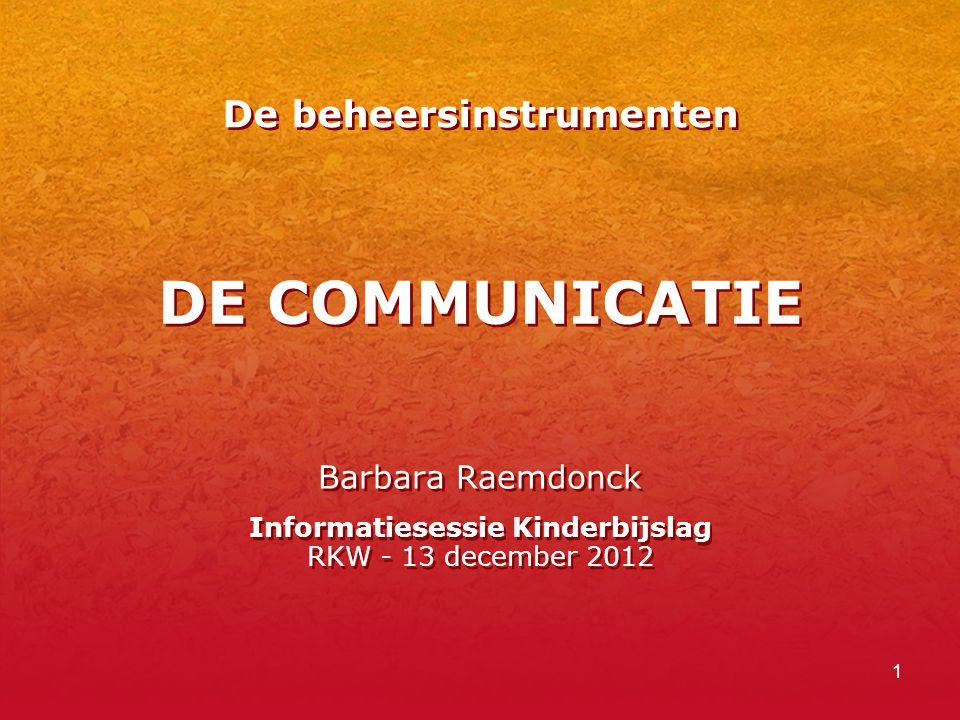 1 DE COMMUNICATIE Barbara Raemdonck Informatiesessie Kinderbijslag RKW - 13 december 2012 Barbara Raemdonck Informatiesessie Kinderbijslag RKW - 13 december 2012 De beheersinstrumenten