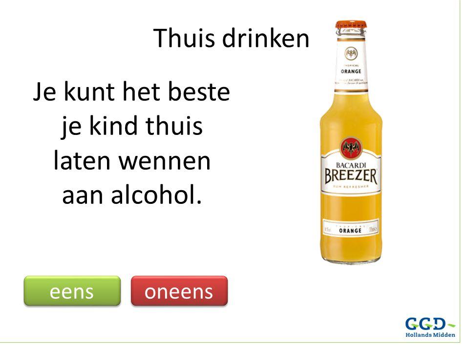 Je kunt het beste je kind thuis laten wennen aan alcohol. eens oneens Thuis drinken