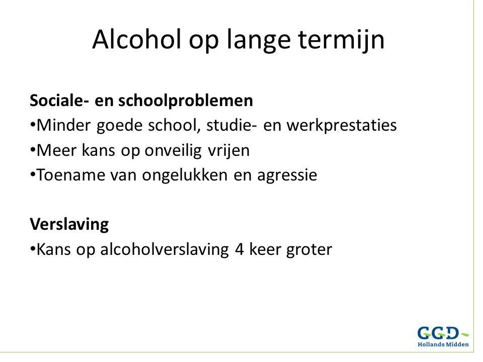 Alcohol op lange termijn Sociale- en schoolproblemen Minder goede school, studie- en werkprestaties Meer kans op onveilig vrijen Toename van ongelukke