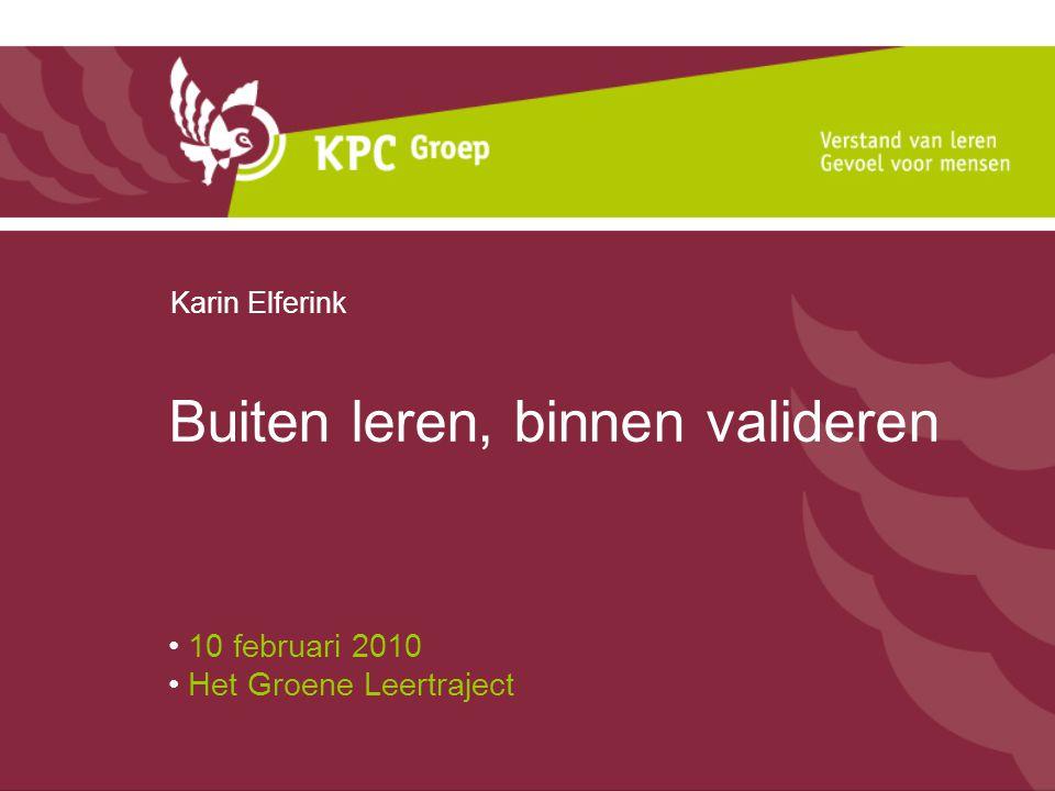 Buiten leren, binnen valideren 10 februari 2010 Het Groene Leertraject Karin Elferink