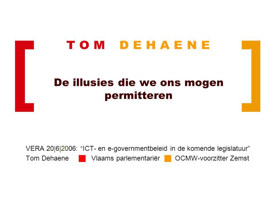 De illusies die we ons mogen permitteren VERA 20|6|2006: ICT- en e-governmentbeleid in de komende legislatuur Tom Dehaene  Vlaams parlementariër  OCMW-voorzitter Zemst