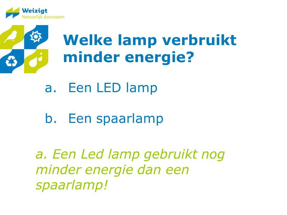 Welke lamp verbruikt minder energie.a.Een LED lamp b.Een spaarlamp a.