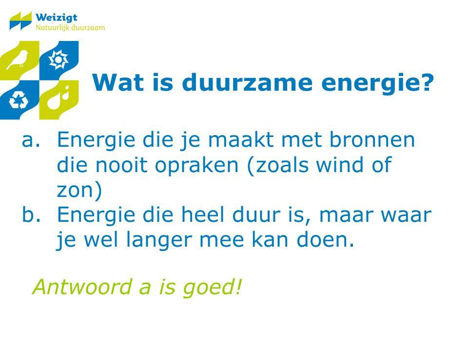 a.Energie die je maakt met bronnen die nooit opraken (zoals wind of zon) b.Energie die heel duur is, maar waar je wel langer mee kan doen.