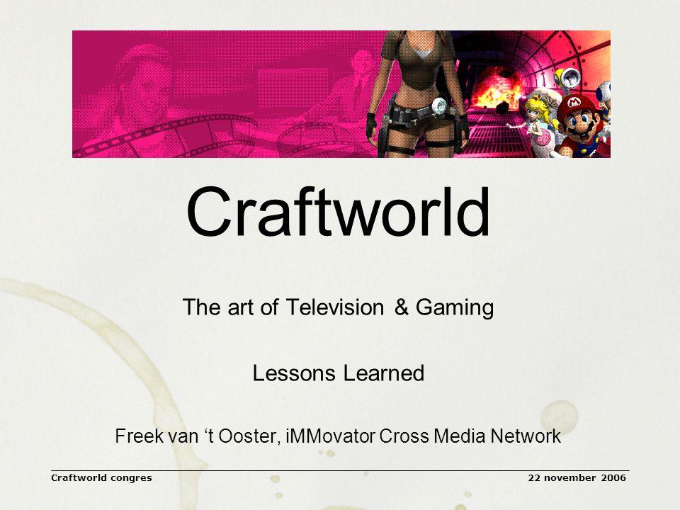 22 november 2006Craftworld congres Zonder televisie elementen is ons concept niet succesvol: