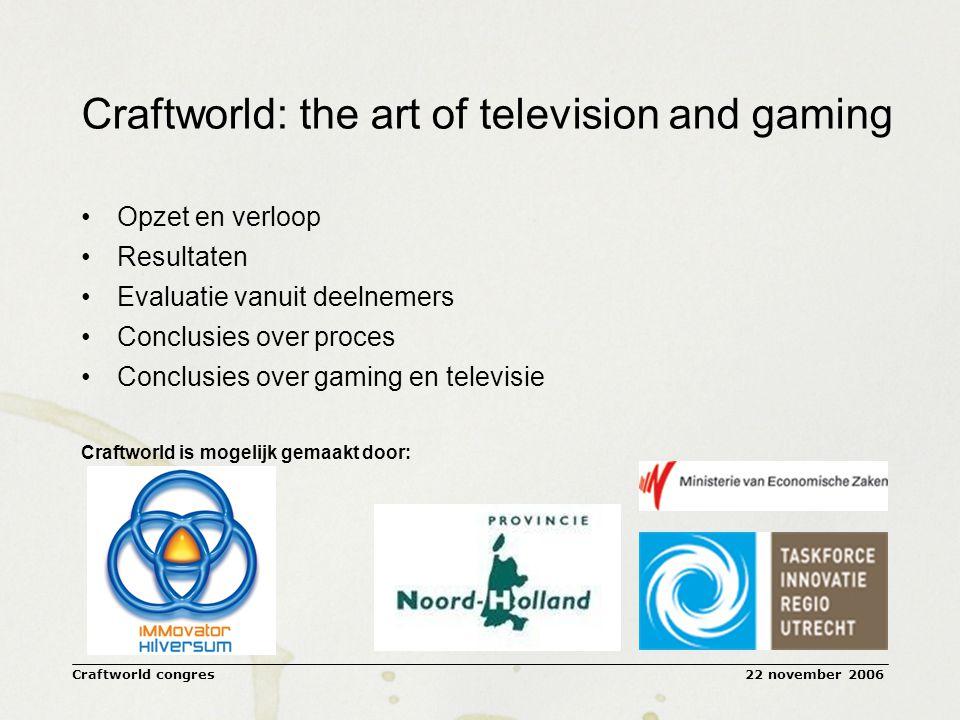 22 november 2006Craftworld congres Craftworld: the art of television and gaming Opzet en verloop Resultaten Evaluatie vanuit deelnemers Conclusies over proces Conclusies over gaming en televisie Craftworld is mogelijk gemaakt door: