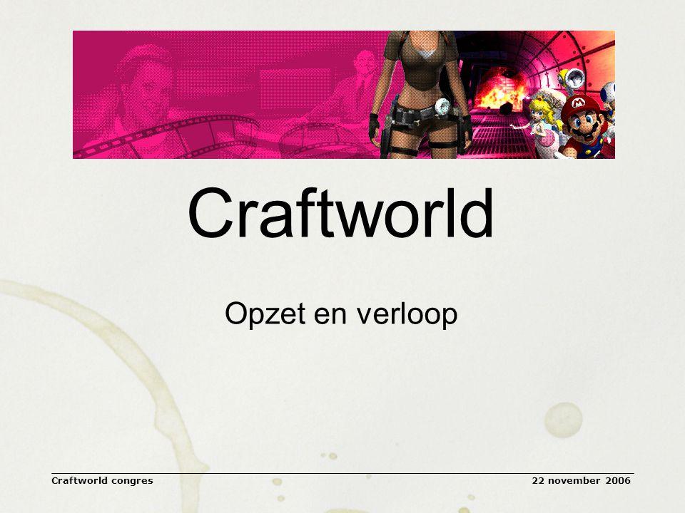 22 november 2006Craftworld congres Doel en opzet van Craftworld Doel: het combineren van de positieve krachten van televisie en gaming om te komen tot unieke nieuwe TV/Game-concepten Vier multidisciplinaire teams – met leden uit beide werelden – strijden om het beste concept Reeks drie workshops (meer work dan shop) –Tutorial (17 mei, Hilversum) –Build (21 juni, Rotterdam) –Develop (28 sept, PicNic06, Amsterdam) Pitchen voor vakjury Toets op creativiteit, strategie, uitvoerbaarheid en potentieel Open kaders en eigen budget voor uitwerking per team Analyse van proces levert inzicht op condities om tot levensvatbare concepten te komen Afsluitend congres voor gaming en televisie