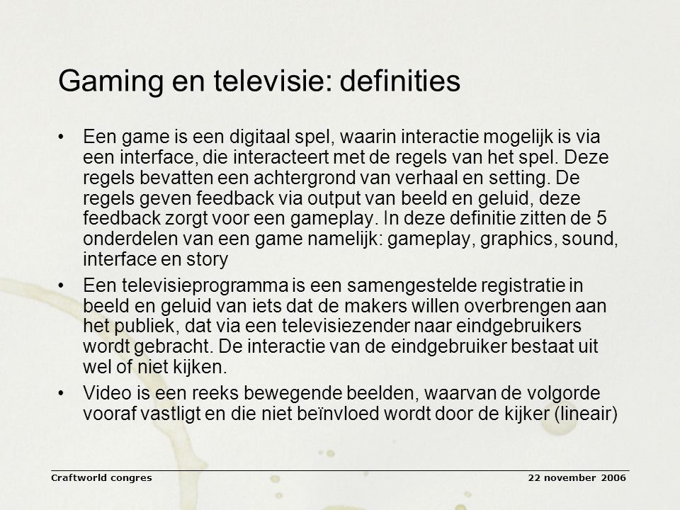 22 november 2006Craftworld congres Gaming en televisie: definities Een game is een digitaal spel, waarin interactie mogelijk is via een interface, die interacteert met de regels van het spel.