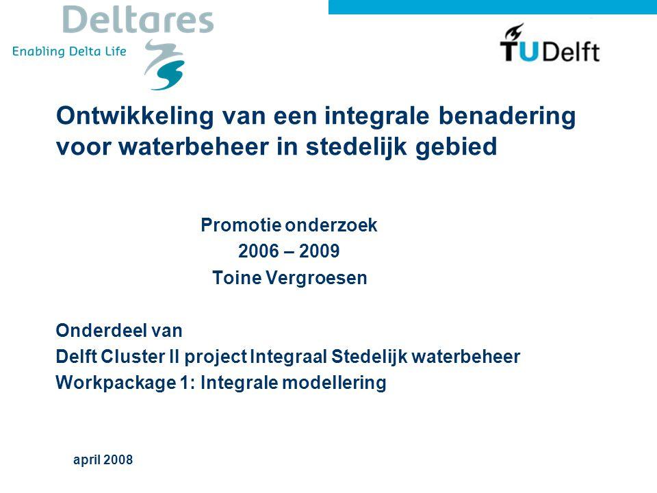 Ontwikkeling van een integrale benadering voor waterbeheer in stedelijk gebied Promotie onderzoek 2006 – 2009 Toine Vergroesen Onderdeel van Delft Cluster II project Integraal Stedelijk waterbeheer Workpackage 1: Integrale modellering april 2008