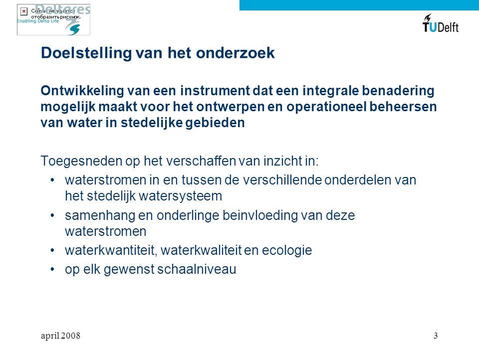 april 20083 Doelstelling van het onderzoek Ontwikkeling van een instrument dat een integrale benadering mogelijk maakt voor het ontwerpen en operationeel beheersen van water in stedelijke gebieden Toegesneden op het verschaffen van inzicht in: waterstromen in en tussen de verschillende onderdelen van het stedelijk watersysteem samenhang en onderlinge beinvloeding van deze waterstromen waterkwantiteit, waterkwaliteit en ecologie op elk gewenst schaalniveau