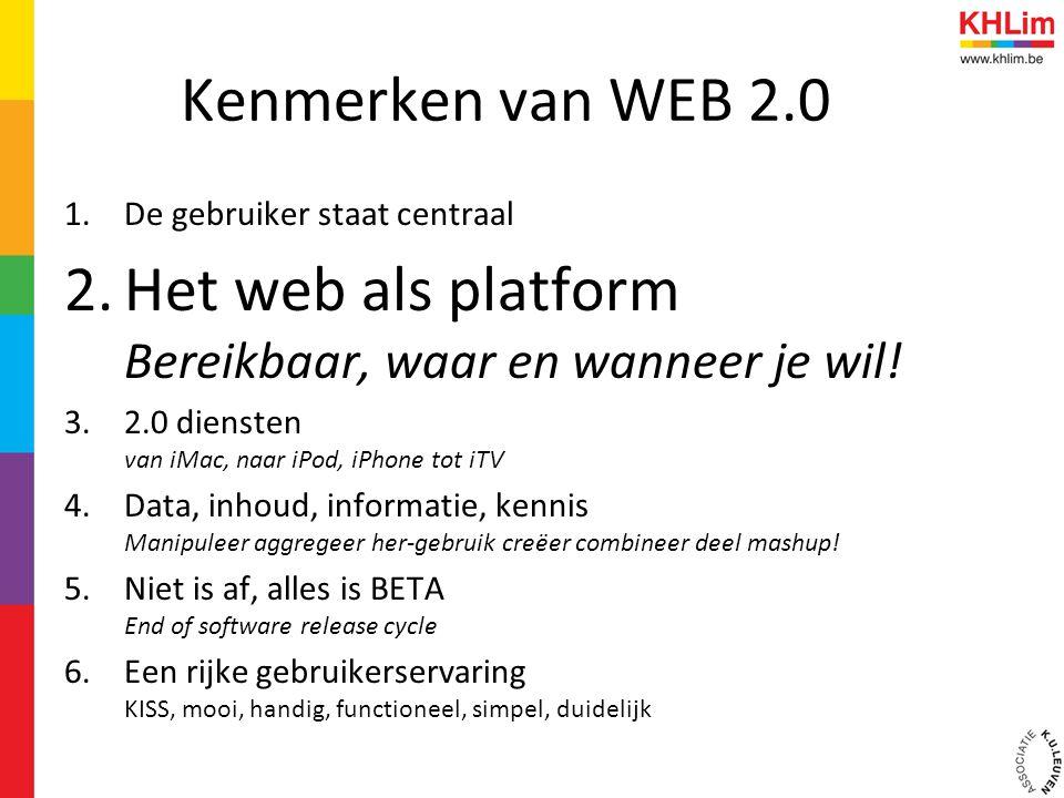 Kenmerken van WEB 2.0 1.De gebruiker staat centraal 2.Het web als platform Bereikbaar, waar en wanneer je wil.