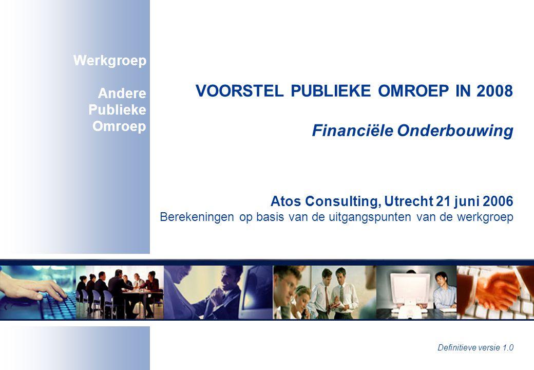 VOORSTEL PUBLIEKE OMROEP IN 2008 Financiële Onderbouwing Atos Consulting, Utrecht 21 juni 2006 Berekeningen op basis van de uitgangspunten van de werkgroep Werkgroep Andere Publieke Omroep Definitieve versie 1.0