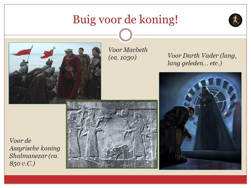 Buig voor de koning! Voor de Assyrische koning Shalmanezar (ca. 850 v.C.) Voor Macbeth (ca. 1030) Voor Darth Vader (lang, lang geleden... etc.)