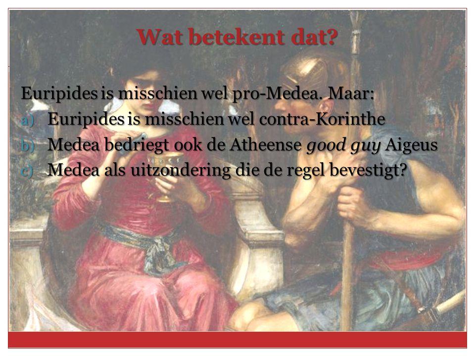 Wat betekent dat? Euripides is misschien wel pro-Medea. Maar: a) Euripides is misschien wel contra-Korinthe b) Medea bedriegt ook de Atheense good guy