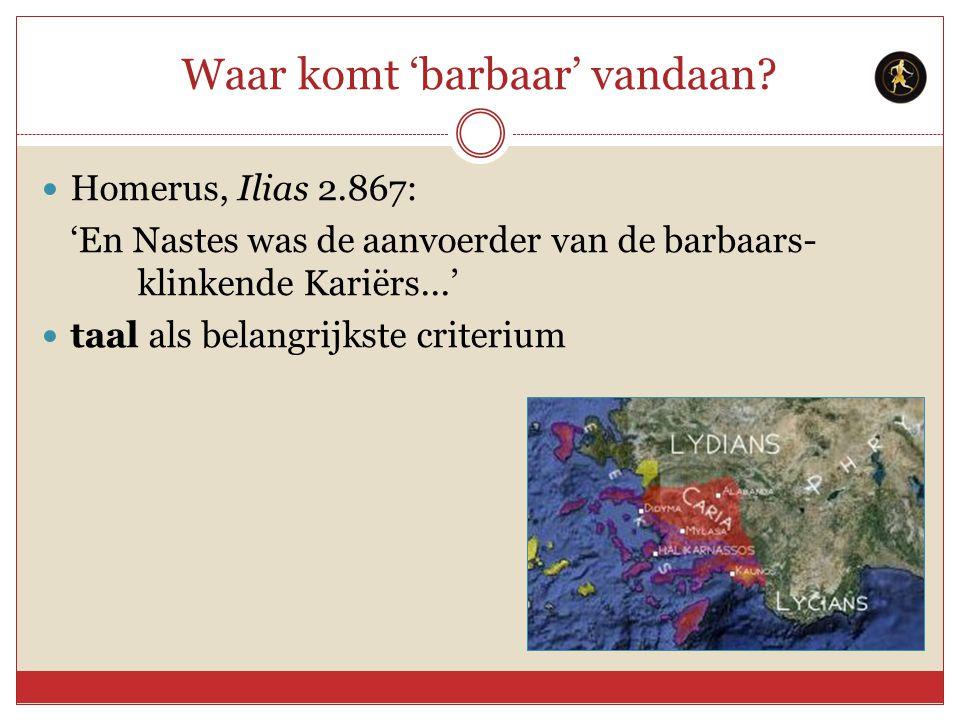 Waar komt 'barbaar' vandaan? Homerus, Ilias 2.867: 'En Nastes was de aanvoerder van de barbaars- klinkende Kariërs...' taal als belangrijkste criteriu