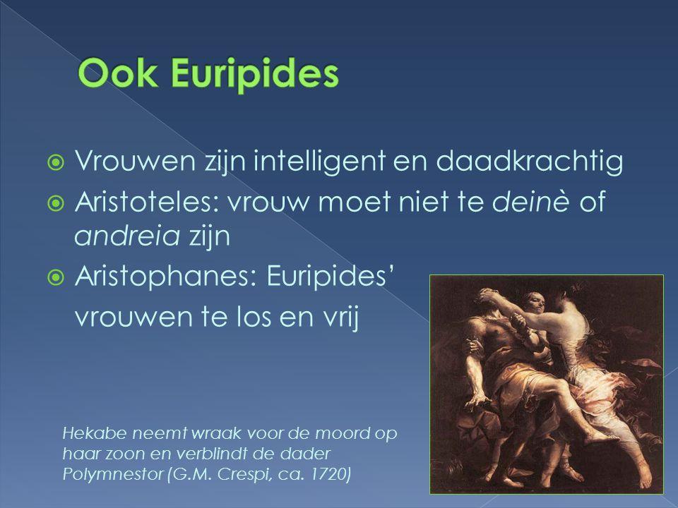  Vrouwen zijn intelligent en daadkrachtig  Aristoteles: vrouw moet niet te deinè of andreia zijn  Aristophanes: Euripides' vrouwen te los en vrij H