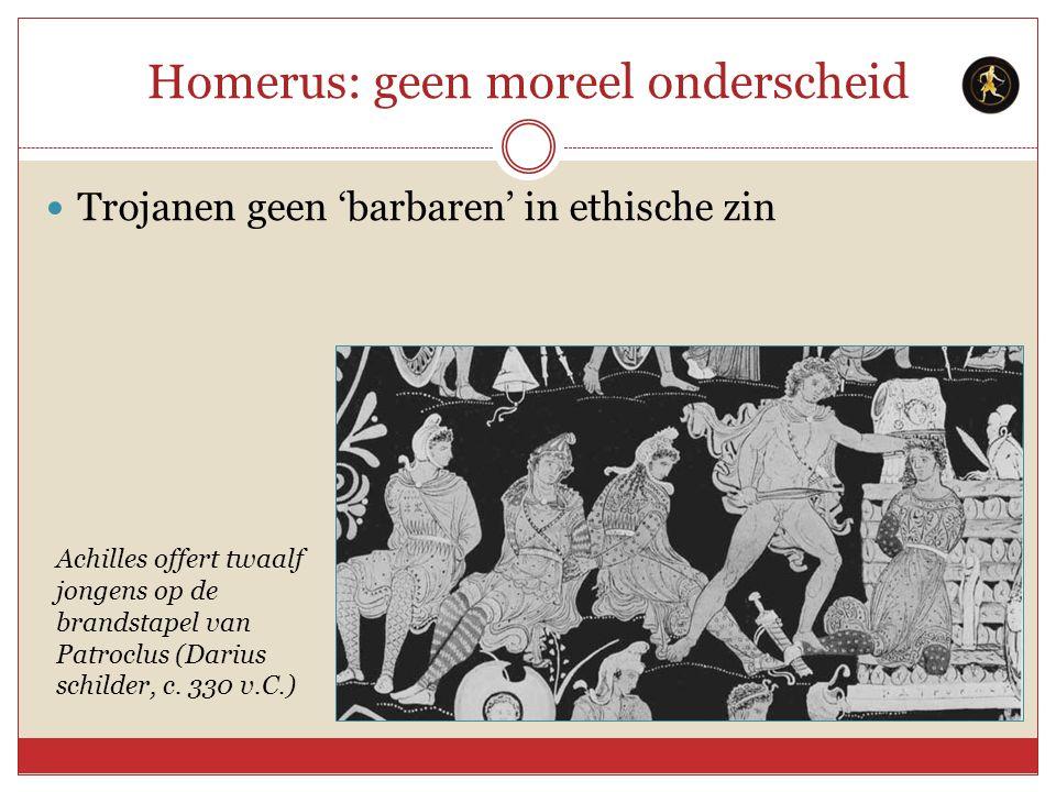 Homerus: geen moreel onderscheid Trojanen geen 'barbaren' in ethische zin Achilles offert twaalf jongens op de brandstapel van Patroclus (Darius schil